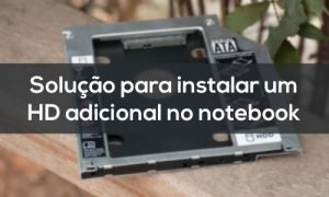 Drive Caddy - Instale um HD ou SSD extra no notebook